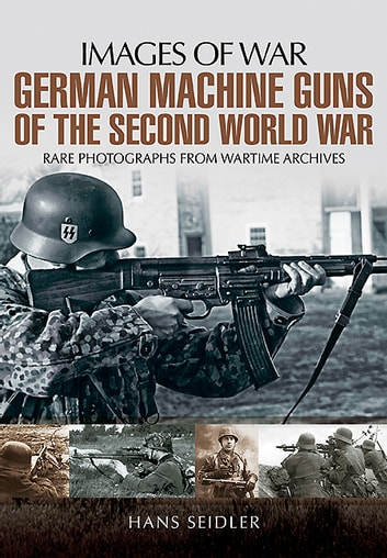German Machine Guns in the Second World War - Rare Photographs from Wartime Archives ebook by Hans Seidler