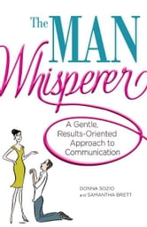 The Man Whisperer: A Gentle, Results-Oriented Approach to Communication ebook by Donna Sozio,Samantha Brett