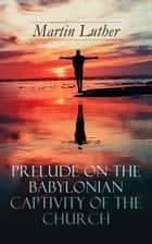 Prelude on the Babylonian Captivity of the Church - Theological Treatise on Sacraments of the Catholic Church ebook by Martin Luther, A. T. W. Steinhaeuser