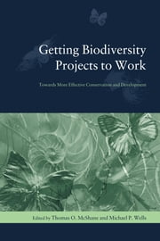 Getting Biodiversity Projects to Work - Towards More Effective Conservation and Development ebook by Thomas O. McShane,Michael P. Wells