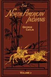 North American Indians, Vol. 2 ebook by Catlin, George