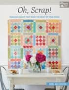 Oh, Scrap! - Fabulous Quilts That Make the Most of Your Stash ebook by Lissa Alexander