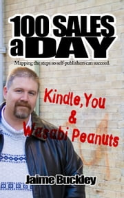 100 SALES A DAY: Kindle, You & Wasabi Peanuts - Mapping the steps so self-publishers can succeed. ebook by Jaime Buckley