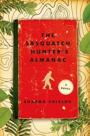 The Sasquatch Hunter's Almanac - A Novel ebook by Sharma Shields
