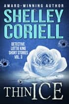 Thin Ice - Detective Lottie King Mystery Short Stories, Vol. 3 ebook by Shelley Coriell