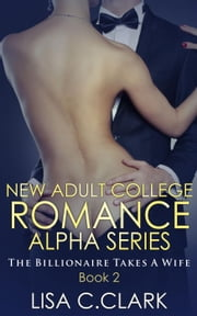 New Adult College Romance Alpha Series ( The Billionaire Takes a Wife ):# 2 - A Short Story - New Adult College Romance Alpha Series, #2 ebook by Lisa C.Clark