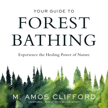 Your Guide to Forest Bathing - Experience the Healing Power of Nature audiobook by M. Amos Clifford