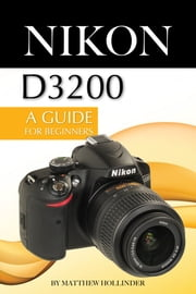 Nikon D3200: A Guide for Beginners ebook by Matthew Hollinder
