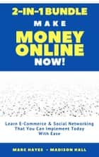 Make Money Online Now! (2-in-1 Bundle): Learn E-Commerce & Social Networking That You Can Implement Today With Ease ebook by Marc Hayes, Madison Hall