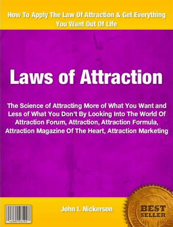 Laws of Attraction - An Irresistible Look Into The World Of Attraction Forum, Attraction, Attraction Formula, Attraction Magazine Of The Heart, Attraction Marketing ebook by John Nickerson