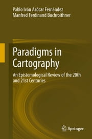 Paradigms in Cartography - An Epistemological Review of the 20th and 21st Centuries ebook by Pablo Iván Azócar Fernández,Manfred Buchroithner