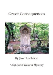 Grave Consequences - A Sgt. John Wesson Mystery ebook by Jim Hutchison