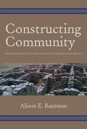 Constructing Community - The Archaeology of Early Villages in Central New Mexico ebook by Alison E. Rautman