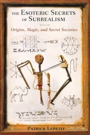 The Esoteric Secrets of Surrealism - Origins, Magic, and Secret Societies ebook by Patrick Lepetit
