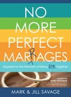 No More Perfect Marriages - Experience the Freedom of Being Real Together ebook by Jill Savage, Mark Savage, Gary Chapman