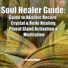 Soul Healer Guide: Guide to Akashic Record , Crystal & Reiki Healing, Pineal Gland Activation & Meditation audiobook by Greenleatherr