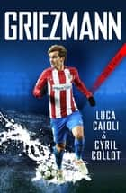 Griezmann - The Making of France's Mini Maestro ebook by Luca Caioli, Cyril Collot