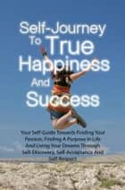 Self-Journey To True Happiness And Success - Your Self-Guide Towards Finding Your Passion, Finding A Purpose In Life And Living Your Dreams Through Self-Discovery, Self-Acceptance And Self-Respect ebook by Lily G. Ardito