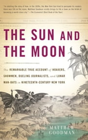 The Sun and the Moon - The Remarkable True Account of Hoaxers, Showmen, Dueling Journalists, and Lunar Man-Bats in Nineteen ebook by Matthew Goodman