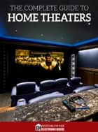The Complete Guide to Home Theaters - Tips and Advice On How to Turn Any Room Into a Sensational Home Theater. ebook by Lisa Montgomery