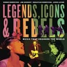 Legends, Icons & Rebels - Music That Changed the World eBook by Robbie Robertson, Jim Guerinot, Sebastian Robertson,...