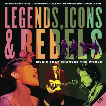 Legends, Icons & Rebels - Music That Changed the World eBook by Robbie Robertson,Jim Guerinot,Sebastian Robertson,Jared Levine