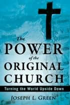The Power of the Original Church: Turning the World Upside Down ebook by Joseph L. Green