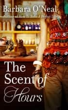 The Scent of Hours ebook by Barbara O'Neal