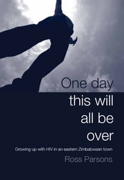 One day this will all be over - Growing up with HIV in an Eastern Zimbabwean Town ebook by Ross Parsons