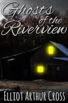 Ghosts of the Riverview ebook by Elliot Arthur Cross