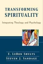 Transforming Spirituality - Integrating Theology and Psychology eBook by F. LeRon Shults, Steven J. Sandage