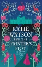Katie Watson and the Painter's Plot ebook by Mez Blume