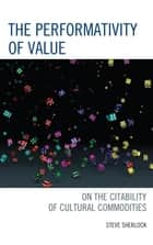 The Performativity of Value - On the Citability of Cultural Commodities ebook by Steve Sherlock