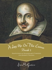A Leg Up on the Canon, Book 2 - Adaptations of Shakespeare's Comedies and Jonson's Volpone ebook by Jim McGahern