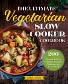 The Ultimate Vegetarian Slow Cooker Cookbook - 200 Flavorful and Filling Meatless Recipes That Prep Fast and Cook Slow ebook by Linda Larsen