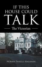 If This House Could Talk - The Victorian ebook by Norma Panelli Halahan
