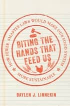 Biting the Hands that Feed Us - How Fewer, Smarter Laws Would Make Our Food System More Sustainable ebook by Baylen J. Linnekin, Emily Broad Leib