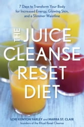 The Juice Cleanse Reset Diet - 7 Days to Transform Your Body for Increased Energy, Glowing Skin, and a Slimmer Waistline ebook by Lori Kenyon Farley,Marra St. Clair