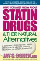 What You Must Know about Statin Drugs & Their Natural Alternatives - A Consumer's Guide to Safely Using Lipitor, Zocor, Mevacor, Crestor, Pravachol, or Natural Alternatives ebook by Jay S. Cohen