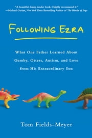 Following Ezra - What One Father Learned About Gumby, Otters, Autism, and Love From His Extraordi nary Son ebook by Tom Fields-Meyer