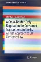 A Cross-Border-Only Regulation for Consumer Transactions in the EU ebook by Christian Twigg-Flesner