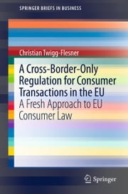 A Cross-Border-Only Regulation for Consumer Transactions in the EU - A Fresh Approach to EU Consumer Law ebook by Christian Twigg-Flesner