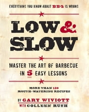 Low & Slow - Master the Art of Barbecue in 5 Easy Lessons ebook by Gary Wiviott,Colleen Rush