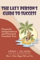 The Lazy Person's Guide to Success — Financial Independence and Personal Freedom Too! ebook by