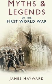 Myths and Legends of the First World War ebook by James Hayward