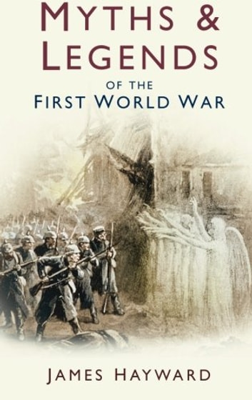 Myths & Legends of the First World War ebook by James Hayward