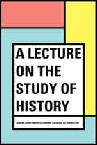 A Lecture on the Study of History ebook by Baron John Emerich Edward Dalberg Acton Acton