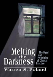 Melting the Darkness - The Dyad and Principles of Clinical Practice ebook by Warren S. Poland