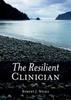 The Resilient Clinician ebook by Robert J. Wicks
