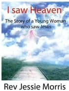 I saw Heaven – The Story of a Young Woman who saw Jesus. ebook by Rev Jessie Morris